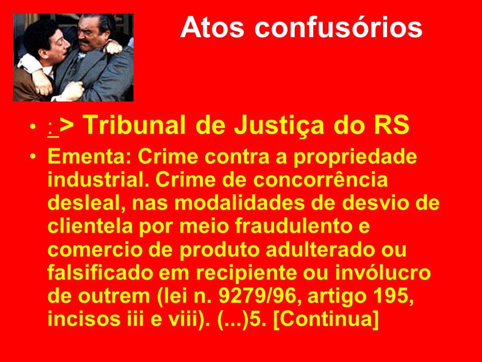 Atos confusórios : > Tribunal de Justiça do RS Ementa: Crime contra a propriedade industrial. Crime de concorrência desleal, nas modalidades de desvio