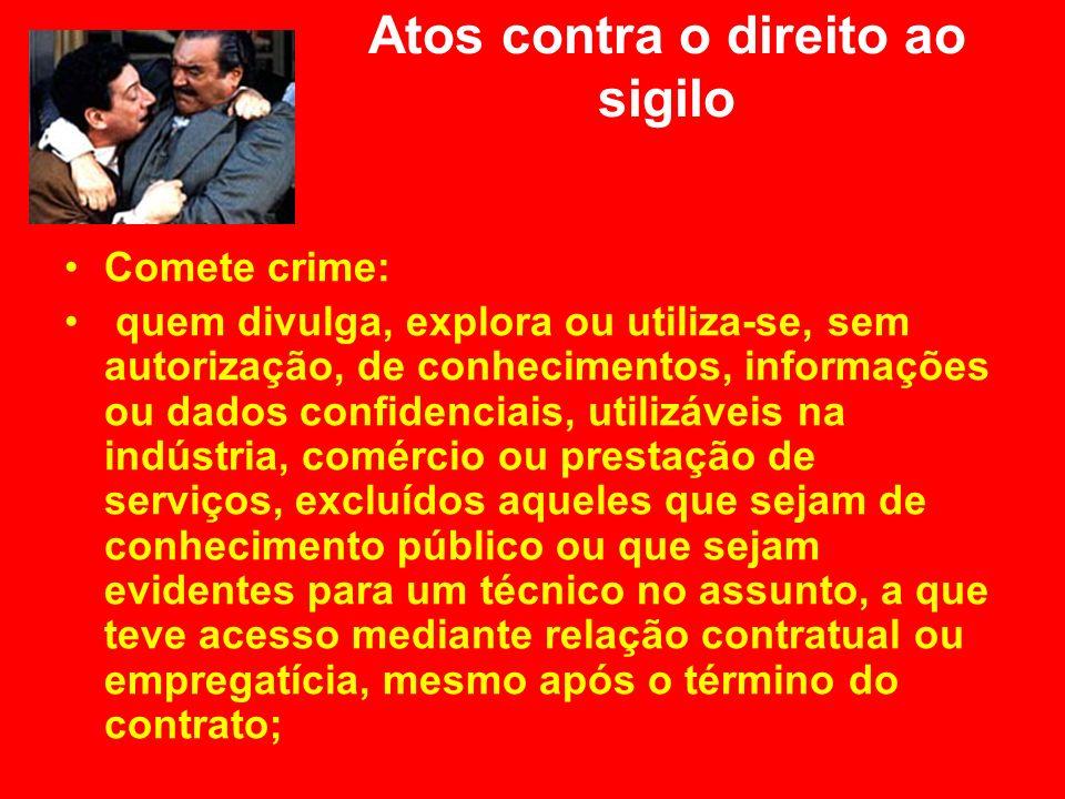 Atos contra o direito ao sigilo Comete crime: quem divulga, explora ou utiliza-se, sem autorização, de conhecimentos, informações ou dados confidencia