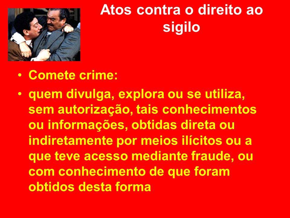 Atos contra o direito ao sigilo Comete crime: quem divulga, explora ou se utiliza, sem autorização, tais conhecimentos ou informações, obtidas direta