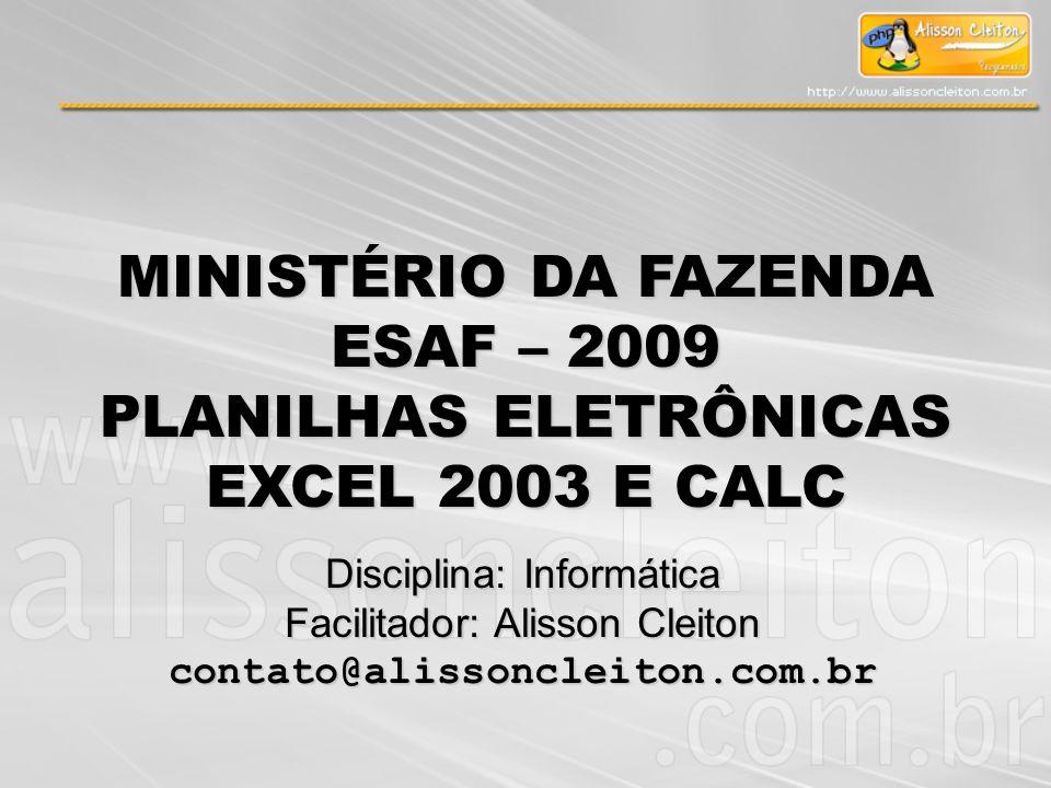 Disciplina: Informática Facilitador: Alisson Cleiton contato@alissoncleiton.com.br MINISTÉRIO DA FAZENDA ESAF – 2009 PLANILHAS ELETRÔNICAS EXCEL 2003