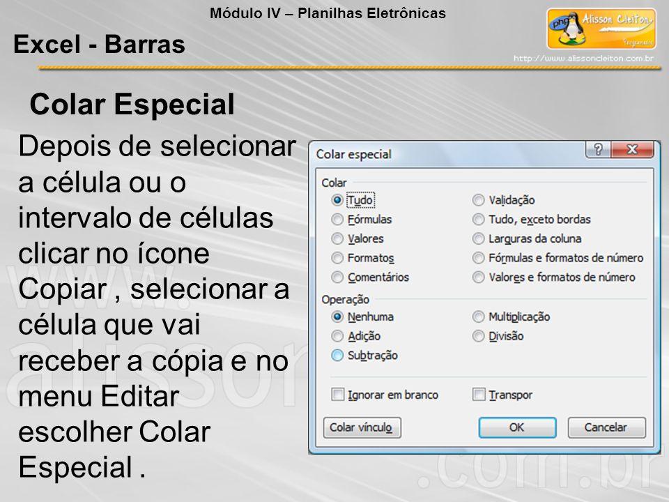 Módulo IV – Planilhas Eletrônicas Excel - Barras Colar Especial Depois de selecionar a célula ou o intervalo de células clicar no ícone Copiar, seleci