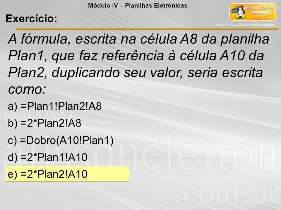 A fórmula, escrita na célula A8 da planilha Plan1, que faz referência à célula A10 da Plan2, duplicando seu valor, seria escrita como: a) =Plan1!Plan2