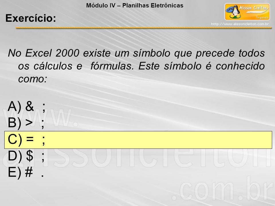 No Excel 2000 existe um símbolo que precede todos os cálculos e fórmulas. Este símbolo é conhecido como: A) & ; B) > ; C) = ; D) $ ; E) #. Módulo IV –
