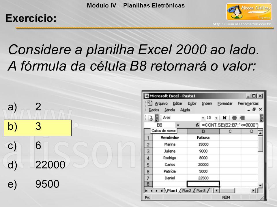 Considere a planilha Excel 2000 ao lado. A fórmula da célula B8 retornará o valor: a)2 b)3 c)6 d)22000 e)9500 Módulo IV – Planilhas Eletrônicas Exercí