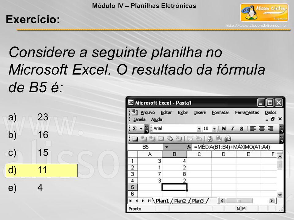 Considere a seguinte planilha no Microsoft Excel. O resultado da fórmula de B5 é: a)23 b)16 c)15 d)11 e)4 Módulo IV – Planilhas Eletrônicas Exercício:
