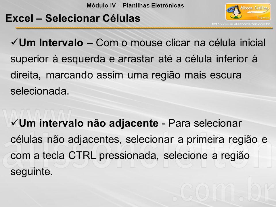 Excel – Selecionar Células Módulo IV – Planilhas Eletrônicas Um Intervalo – Com o mouse clicar na célula inicial superior à esquerda e arrastar até a