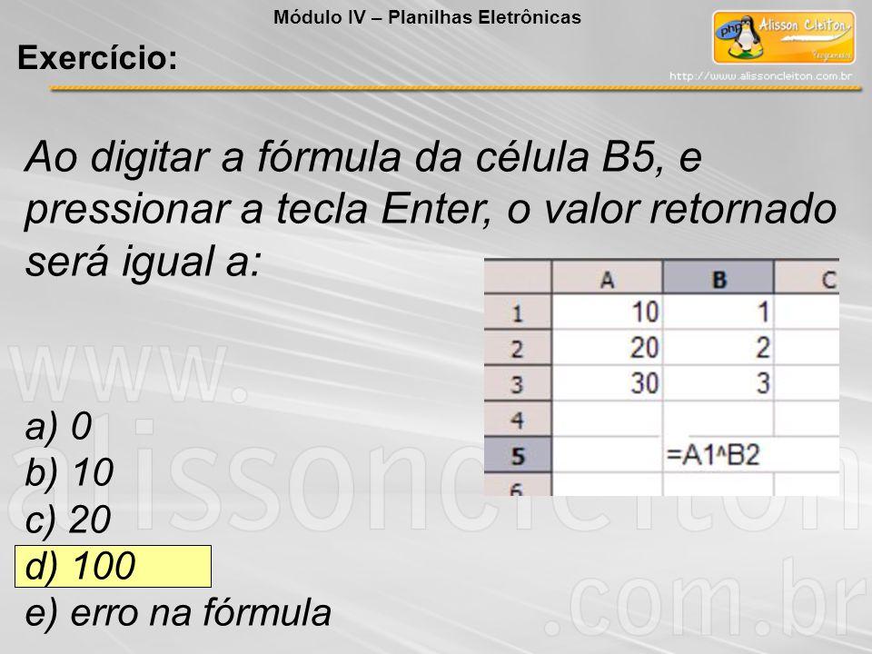 Ao digitar a fórmula da célula B5, e pressionar a tecla Enter, o valor retornado será igual a: a) 0 b) 10 c) 20 d) 100 e) erro na fórmula Módulo IV –