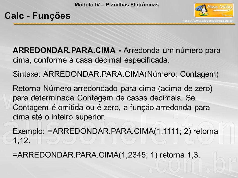 ARREDONDAR.PARA.CIMA - Arredonda um número para cima, conforme a casa decimal especificada. Sintaxe: ARREDONDAR.PARA.CIMA(Número; Contagem) Retorna Nú