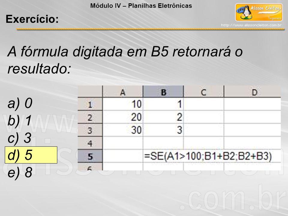 A fórmula digitada em B5 retornará o resultado: a) 0 b) 1 c) 3 d) 5 e) 8 Módulo IV – Planilhas Eletrônicas Exercício: