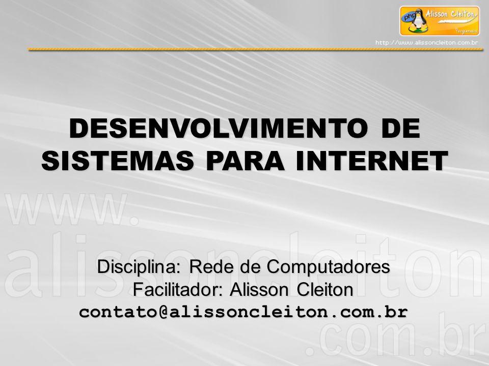 DESENVOLVIMENTO DE SISTEMAS PARA INTERNET Disciplina: Rede de Computadores Facilitador: Alisson Cleiton contato@alissoncleiton.com.br