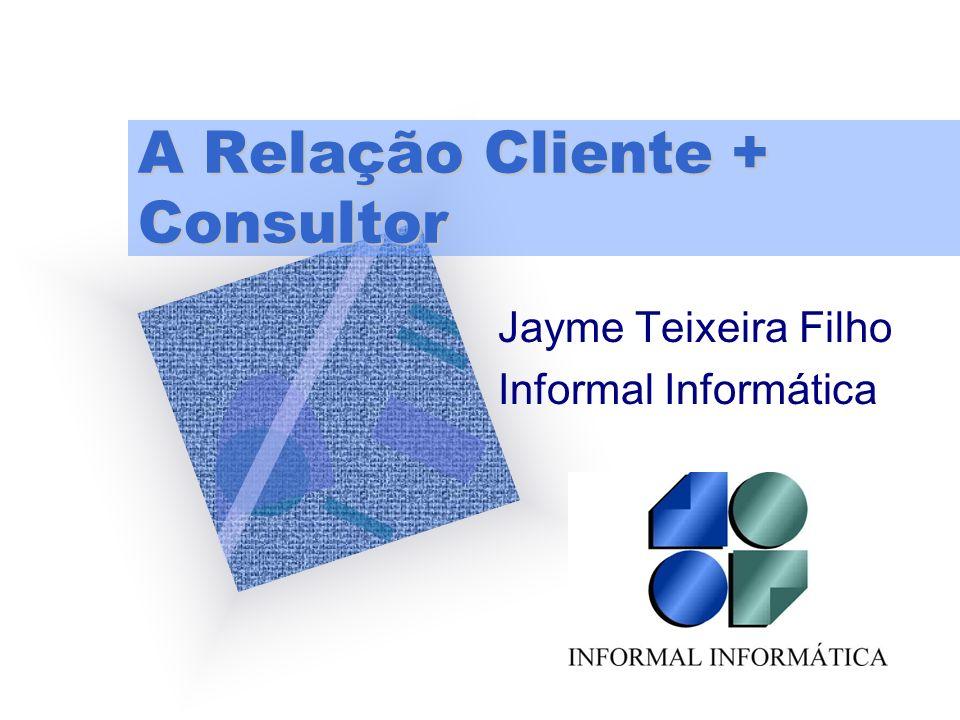 A Relação Cliente + Consultor Jayme Teixeira Filho Informal Informática Para inserir o logotipo da empresa neste slide No menu 'Inserir' Selecione 'Fi
