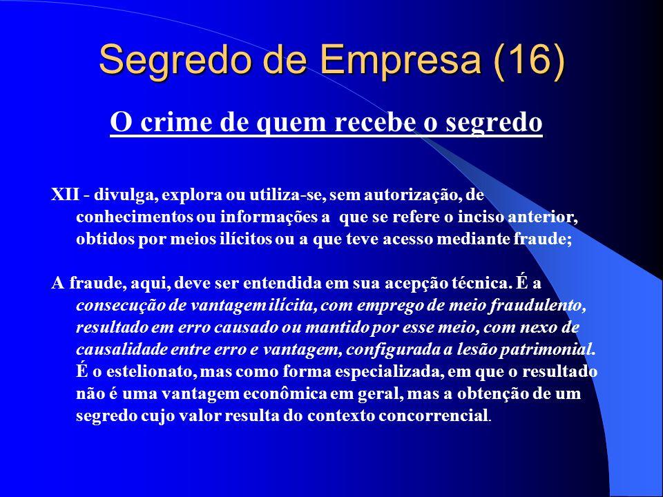 Segredo de Empresa (16) O crime de quem recebe o segredo XII - divulga, explora ou utiliza-se, sem autorização, de conhecimentos ou informações a que