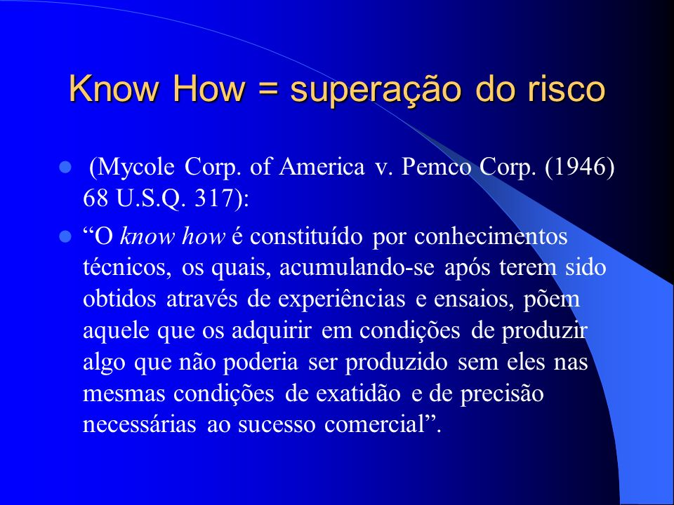 Know How = superação do risco (Mycole Corp. of America v. Pemco Corp. (1946) 68 U.S.Q. 317): O know how é constituído por conhecimentos técnicos, os q