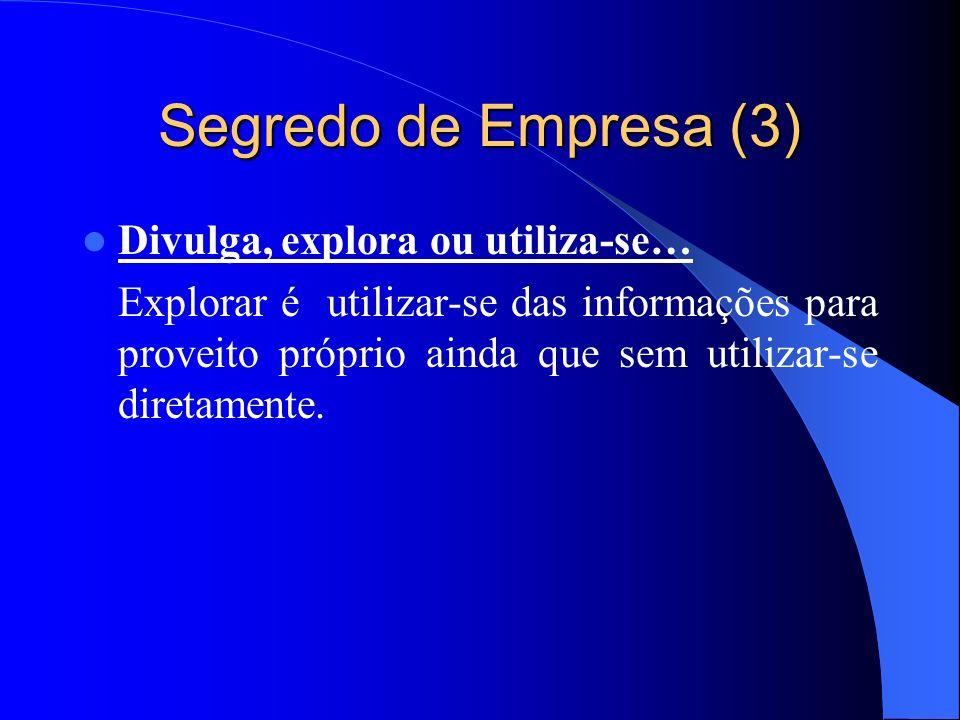 Segredo de Empresa (3) Divulga, explora ou utiliza-se… Explorar é utilizar-se das informações para proveito próprio ainda que sem utilizar-se diretame