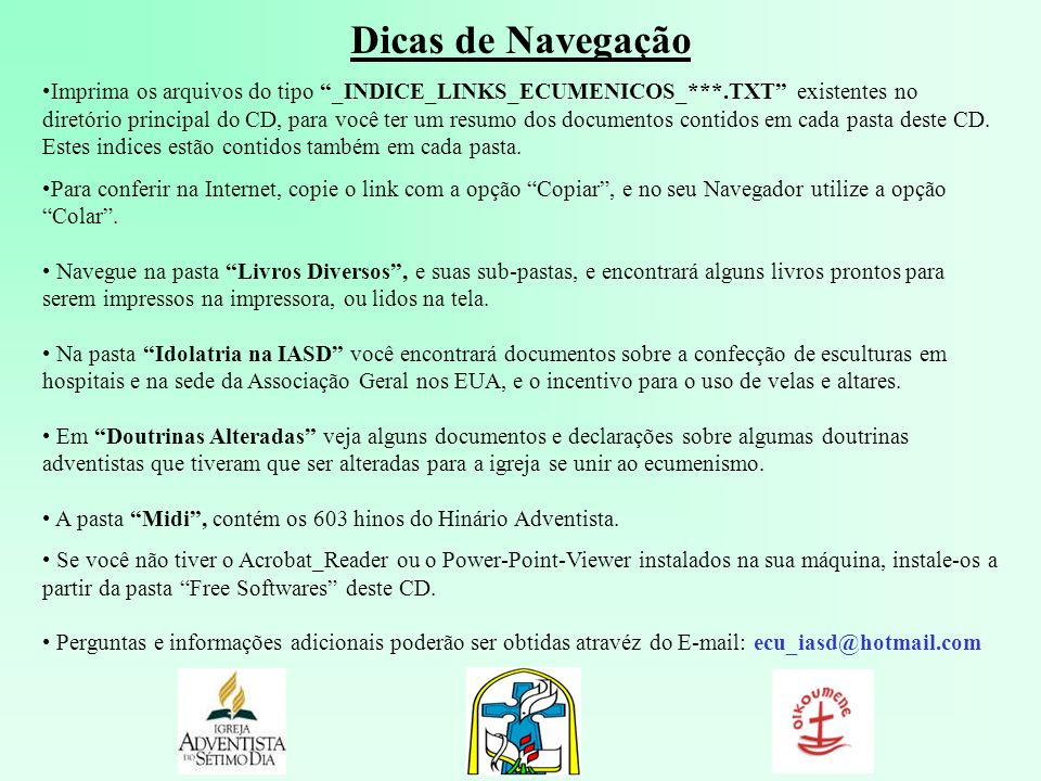 Dicas de Navegação Imprima os arquivos do tipo _INDICE_LINKS_ECUMENICOS_***.TXT existentes no diretório principal do CD, para você ter um resumo dos d