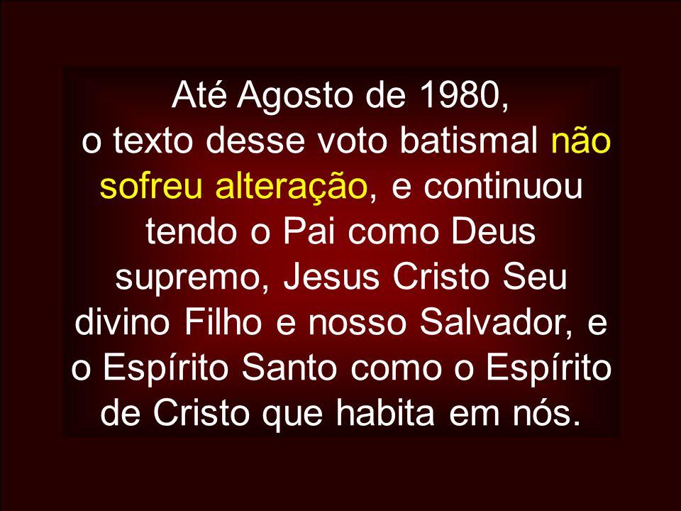 Até Agosto de 1980, o texto desse voto batismal não sofreu alteração, e continuou tendo o Pai como Deus supremo, Jesus Cristo Seu divino Filho e nosso