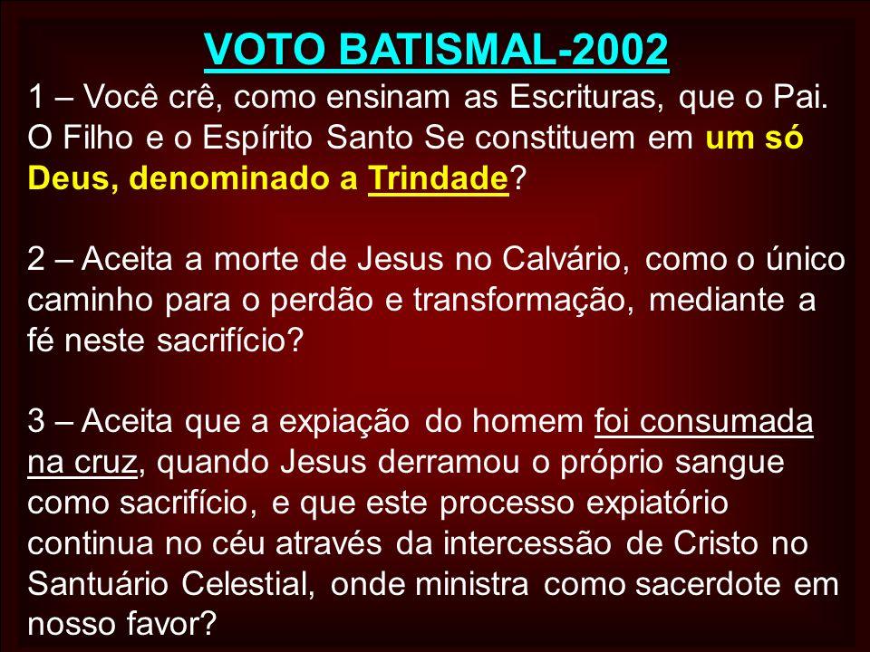VOTO BATISMAL-2002 1 – Você crê, como ensinam as Escrituras, que o Pai. O Filho e o Espírito Santo Se constituem em um só Deus, denominado a Trindade?
