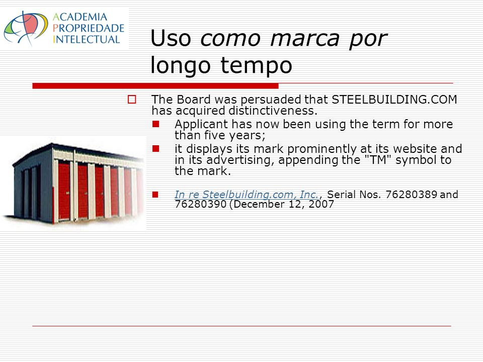 Uso como marca por longo tempo The Board was persuaded that STEELBUILDING.COM has acquired distinctiveness. Applicant has now been using the term for