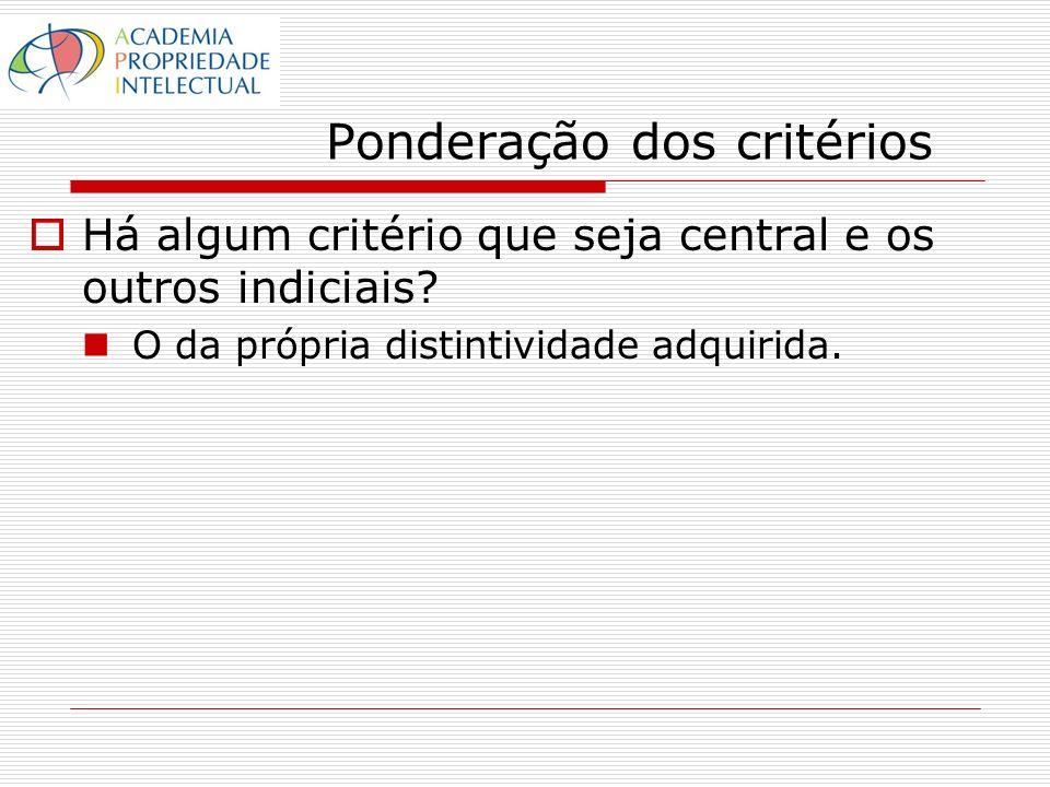 Ponderação dos critérios Há algum critério que seja central e os outros indiciais? O da própria distintividade adquirida.