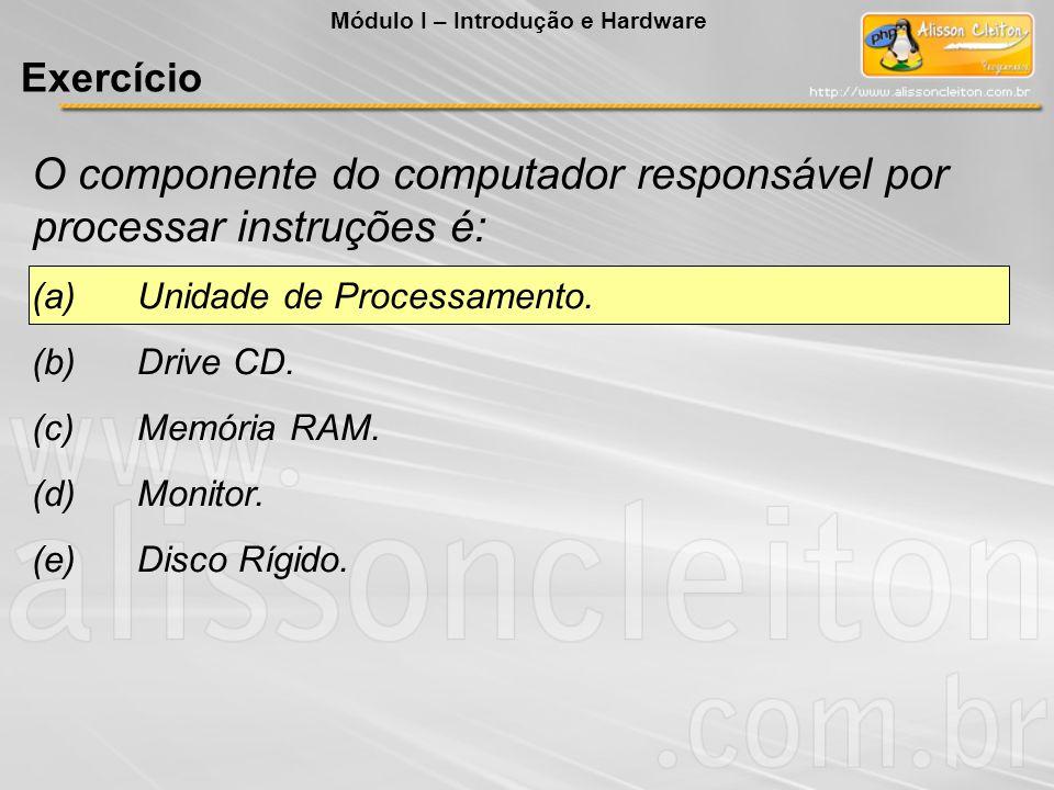 O componente do computador responsável por processar instruções é: (a)Unidade de Processamento. (b)Drive CD. (c)Memória RAM. (d)Monitor. (e)Disco Rígi