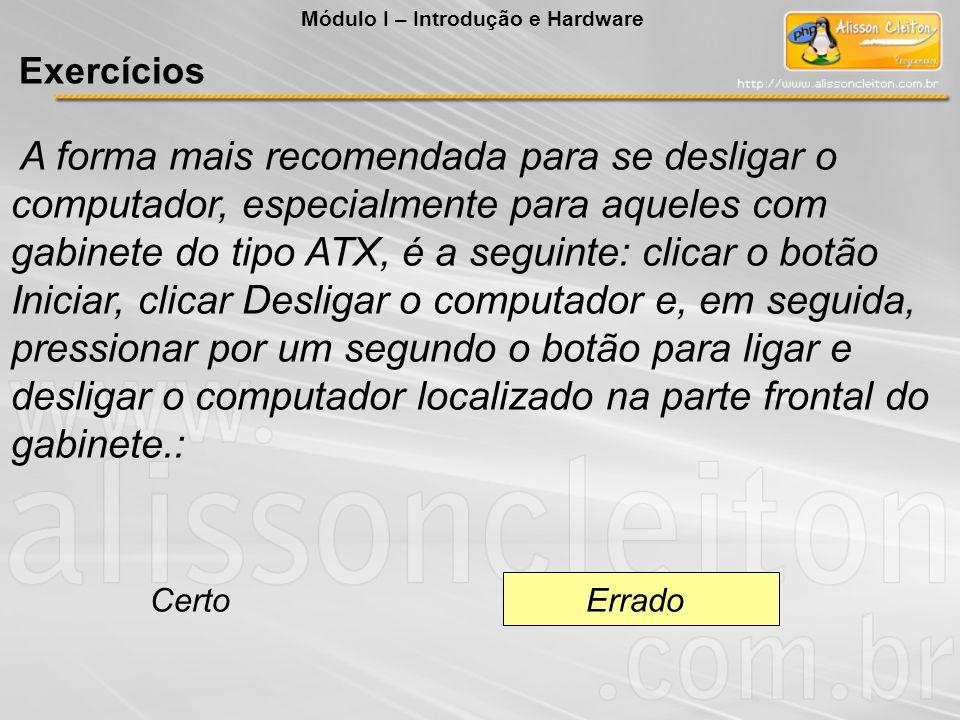 A forma mais recomendada para se desligar o computador, especialmente para aqueles com gabinete do tipo ATX, é a seguinte: clicar o botão Iniciar, cli