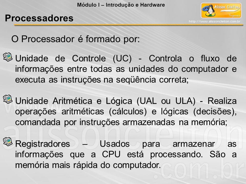 O Processador é formado por: Unidade de Controle Unidade de Controle (UC) - Controla o fluxo de informações entre todas as unidades do computador e ex