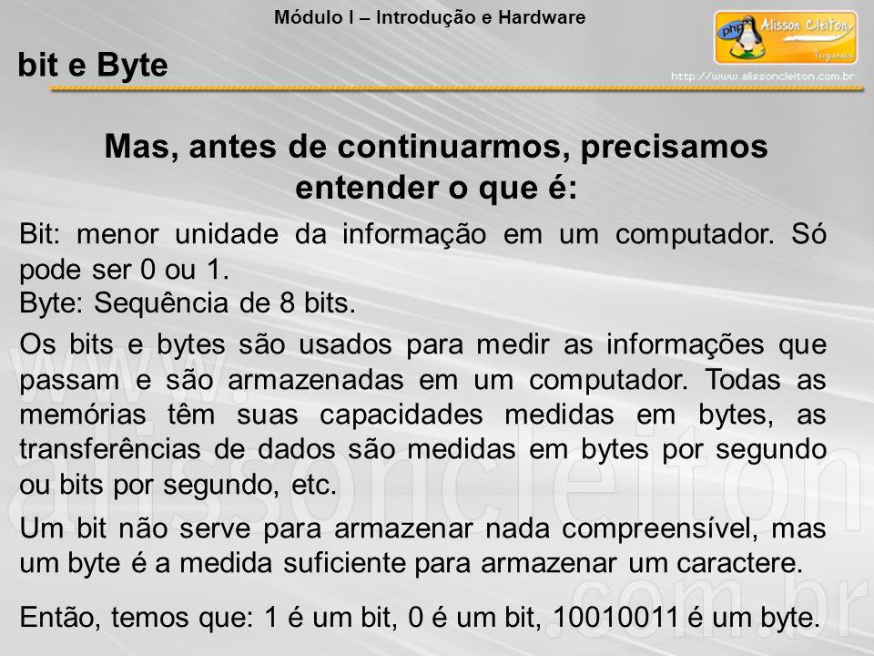 Mas, antes de continuarmos, precisamos entender o que é: Bit: menor unidade da informação em um computador. Só pode ser 0 ou 1. Byte: Sequência de 8 b