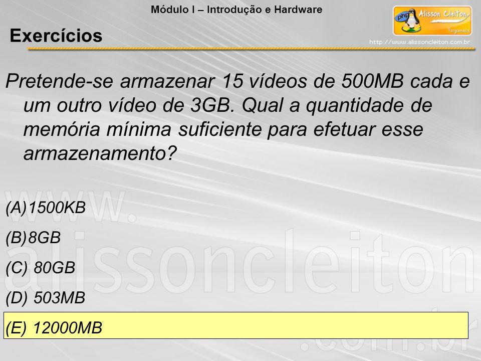 Pretende-se armazenar 15 vídeos de 500MB cada e um outro vídeo de 3GB. Qual a quantidade de memória mínima suficiente para efetuar esse armazenamento?