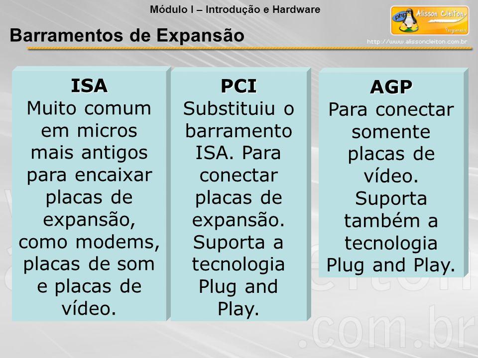 ISA Muito comum em micros mais antigos para encaixar placas de expansão, como modems, placas de som e placas de vídeo. PCI Substituiu o barramento ISA