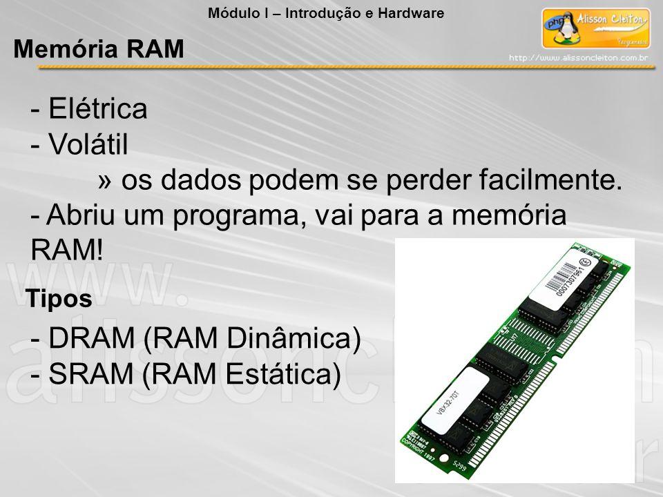 - Elétrica - Volátil » os dados podem se perder facilmente. - Abriu um programa, vai para a memória RAM! Tipos - DRAM (RAM Dinâmica) - SRAM (RAM Estát
