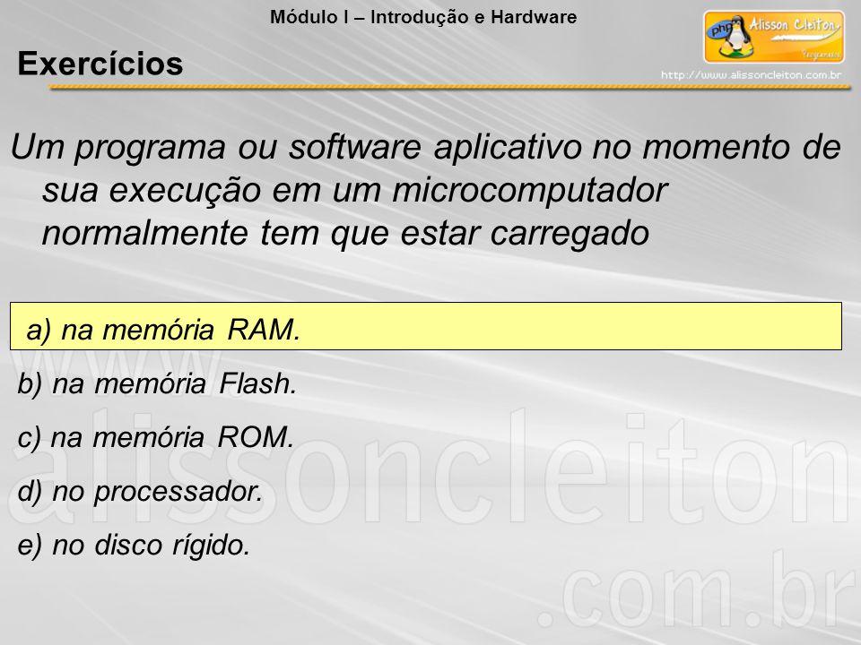 Um programa ou software aplicativo no momento de sua execução em um microcomputador normalmente tem que estar carregado a) na memória RAM. b) na memór