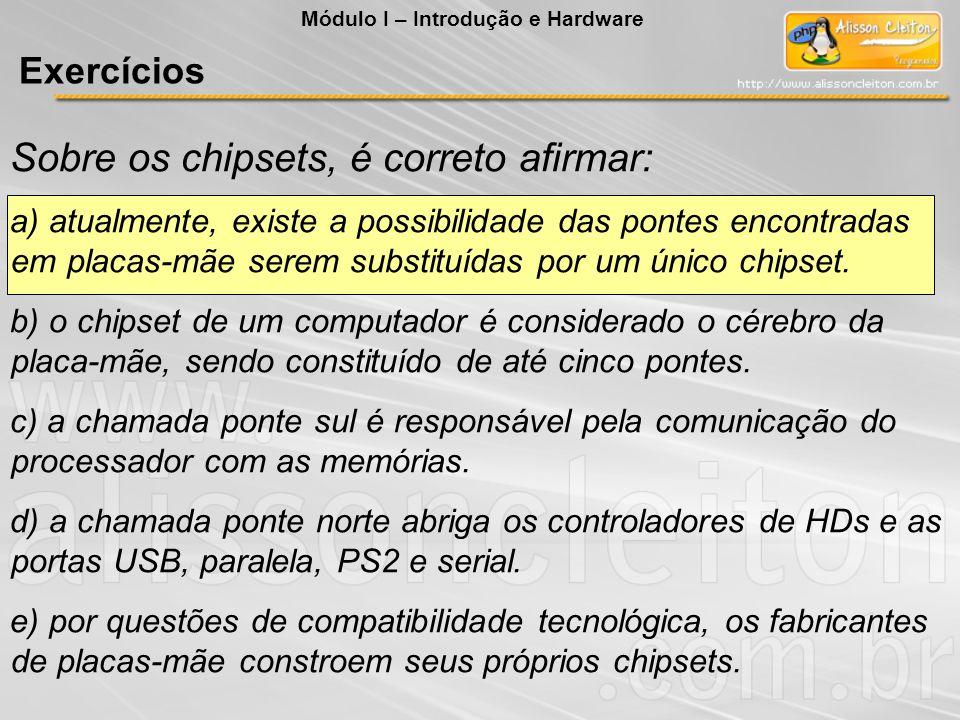 Sobre os chipsets, é correto afirmar: a) atualmente, existe a possibilidade das pontes encontradas em placas-mãe serem substituídas por um único chips