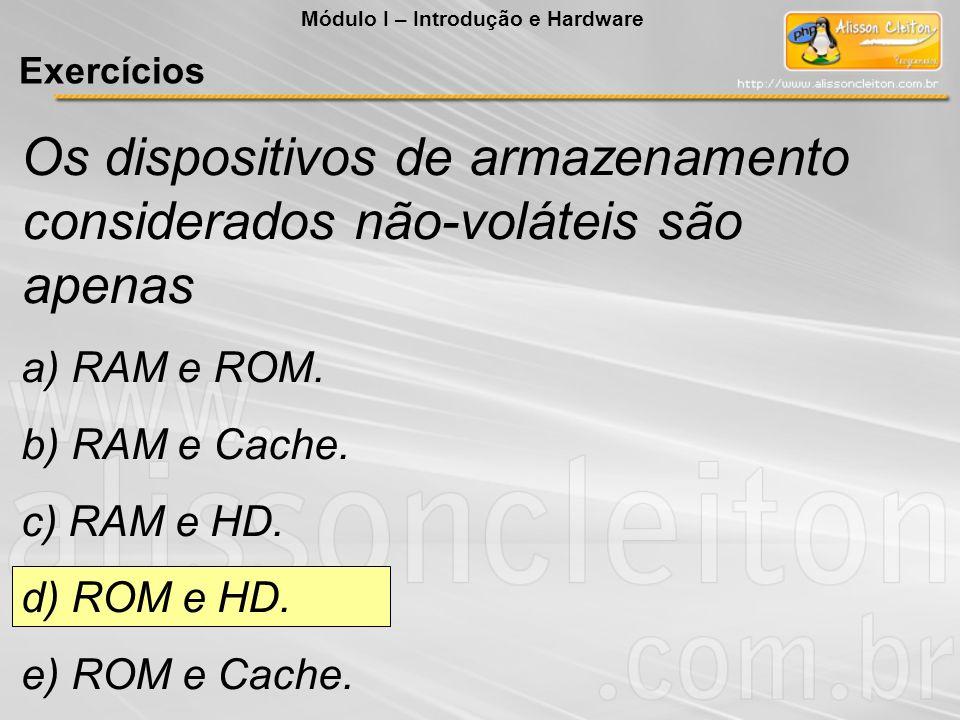 Os dispositivos de armazenamento considerados não-voláteis são apenas a) RAM e ROM. b) RAM e Cache. c) RAM e HD. d) ROM e HD. e) ROM e Cache. Módulo I