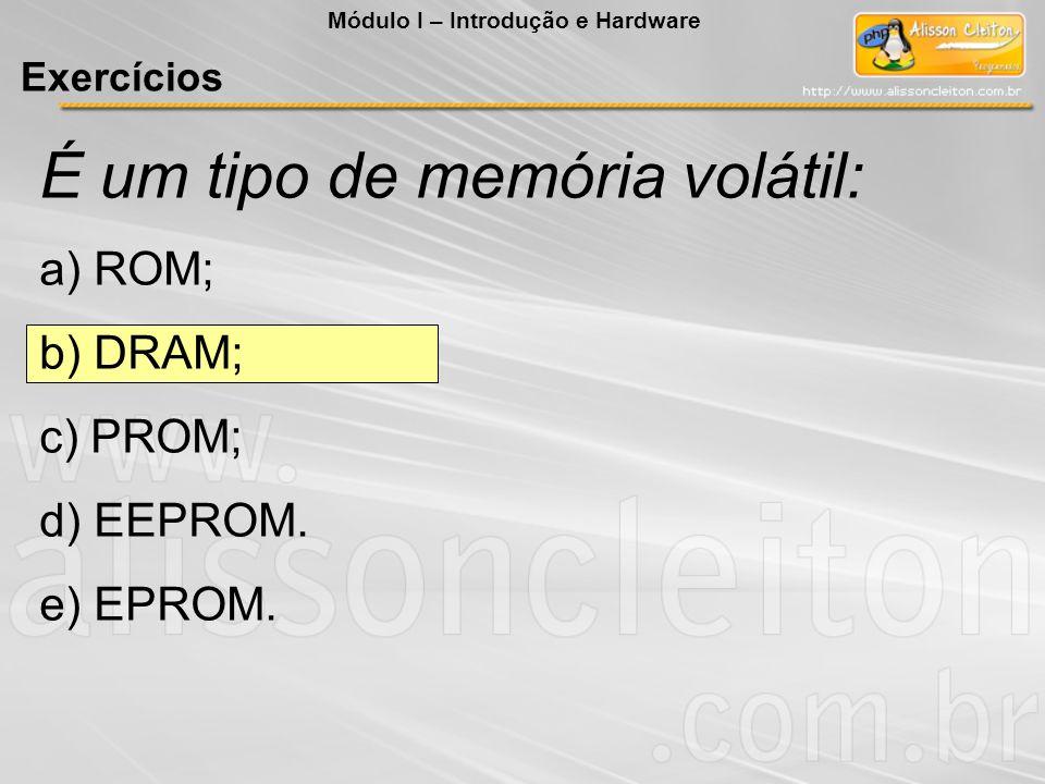 É um tipo de memória volátil: a) ROM; b) DRAM; c) PROM; d) EEPROM. e) EPROM. Módulo I – Introdução e Hardware Exercícios