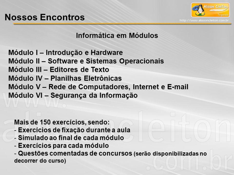 Nossos Encontros Informática em Módulos Módulo I – Introdução e Hardware Módulo II – Software e Sistemas Operacionais Módulo III – Editores de Texto M