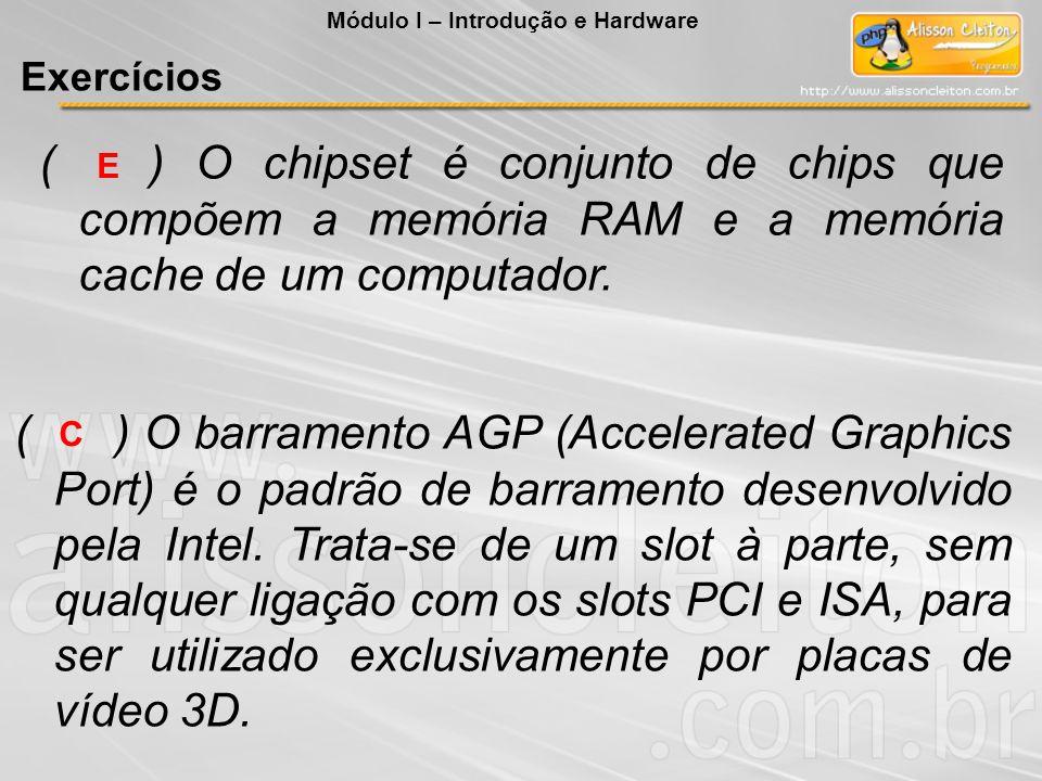 ( ) O chipset é conjunto de chips que compõem a memória RAM e a memória cache de um computador. E C ( ) O barramento AGP (Accelerated Graphics Port) é