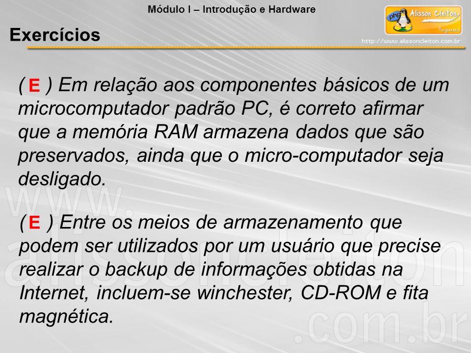 ( ) Em relação aos componentes básicos de um microcomputador padrão PC, é correto afirmar que a memória RAM armazena dados que são preservados, ainda