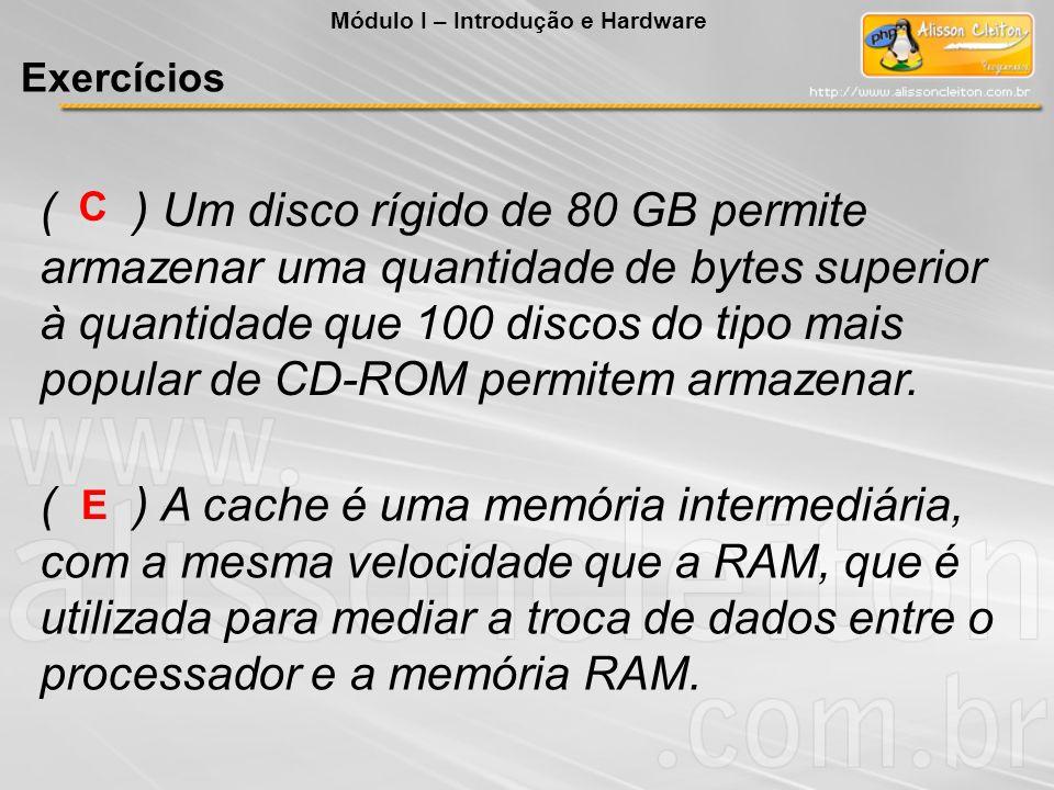 ( ) Um disco rígido de 80 GB permite armazenar uma quantidade de bytes superior à quantidade que 100 discos do tipo mais popular de CD-ROM permitem ar