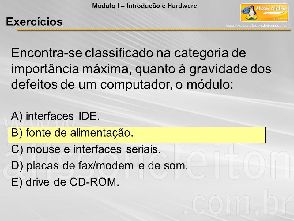 Encontra-se classificado na categoria de importância máxima, quanto à gravidade dos defeitos de um computador, o módulo: A) interfaces IDE. B) fonte d