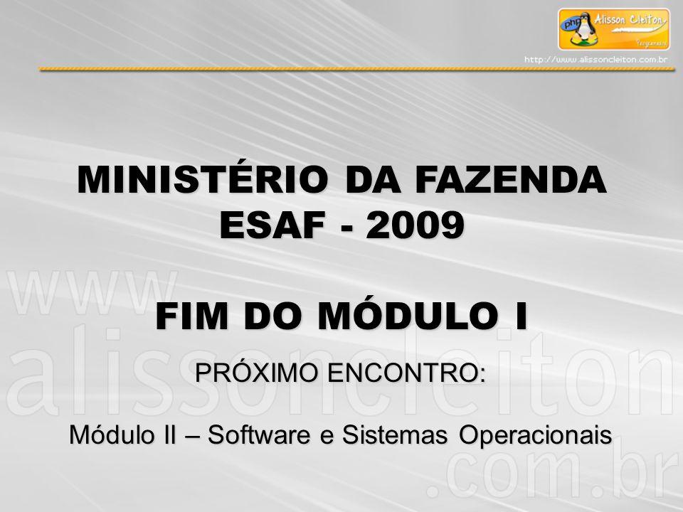 MINISTÉRIO DA FAZENDA ESAF - 2009 FIM DO MÓDULO I PRÓXIMO ENCONTRO: Módulo II – Software e Sistemas Operacionais