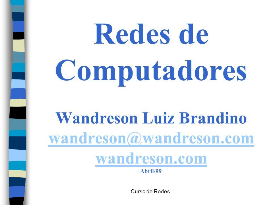 Curso de Redes Redes de Computadores Wandreson Luiz Brandino wandreson@wandreson.com wandreson.com Abril/99 wandreson@wandreson.com wandreson.com