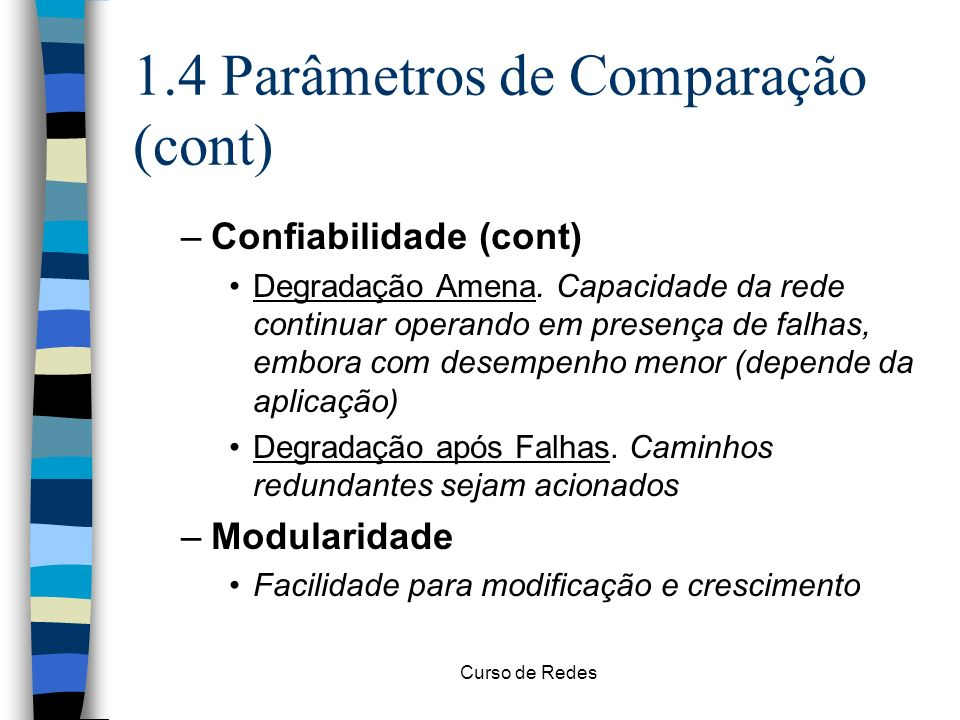 Curso de Redes 1.4 Parâmetros de Comparação (cont) –Confiabilidade (cont) Degradação Amena. Capacidade da rede continuar operando em presença de falha