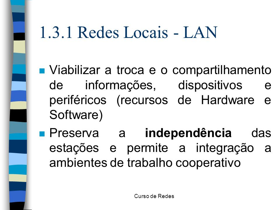 Curso de Redes 1.3.1 Redes Locais - LAN n Viabilizar a troca e o compartilhamento de informações, dispositivos e periféricos (recursos de Hardware e S