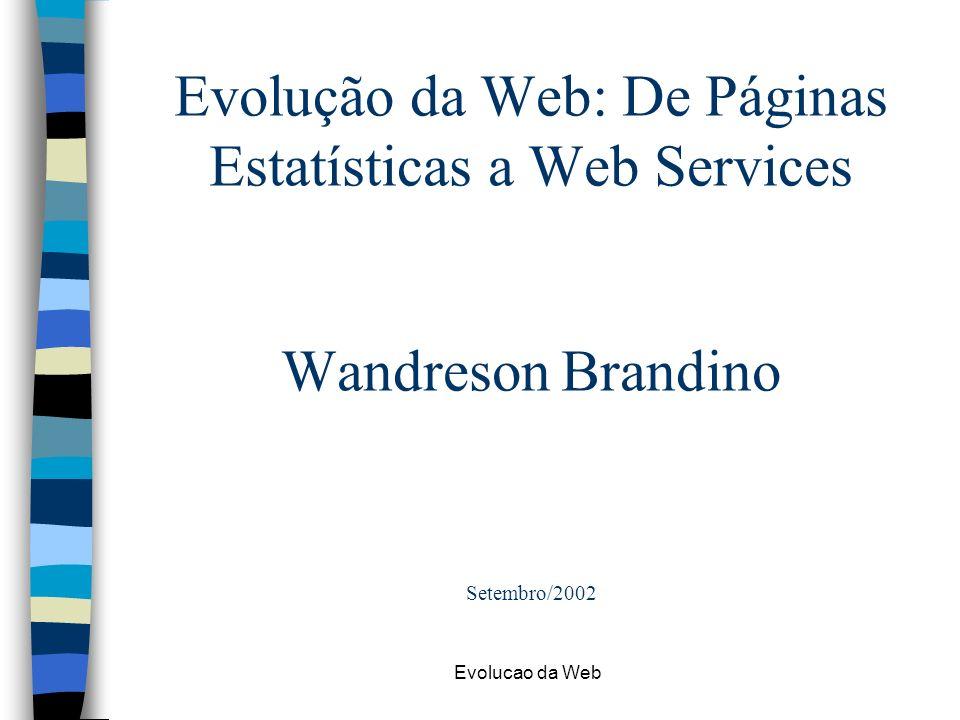 Evolucao da Web HTML Dinâmico n Problemas –Diferentes browsers trabalham com JavaScript de forma diferente –Na prática, as vezes é necessário desenvolver um site que faca uma coisa para Netscape e outra para Internet Explorer –Diferentes versões do mesmo produto tratam JavaScript de forma diferente