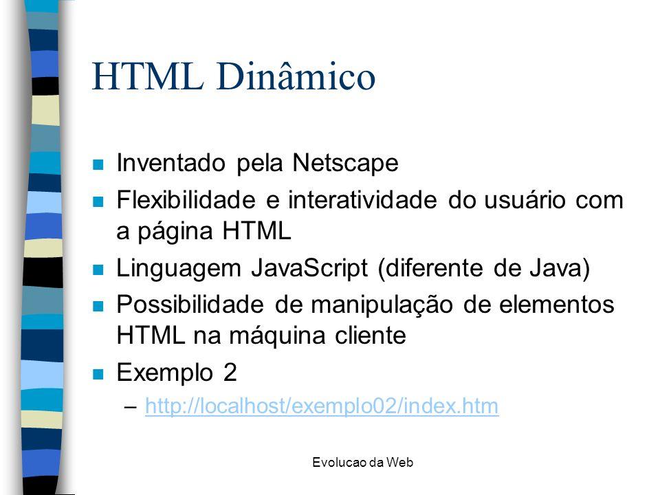 Evolucao da Web HTML Dinâmico n Inventado pela Netscape n Flexibilidade e interatividade do usuário com a página HTML n Linguagem JavaScript (diferent