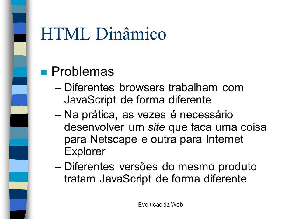 Evolucao da Web HTML Dinâmico n Problemas –Diferentes browsers trabalham com JavaScript de forma diferente –Na prática, as vezes é necessário desenvol