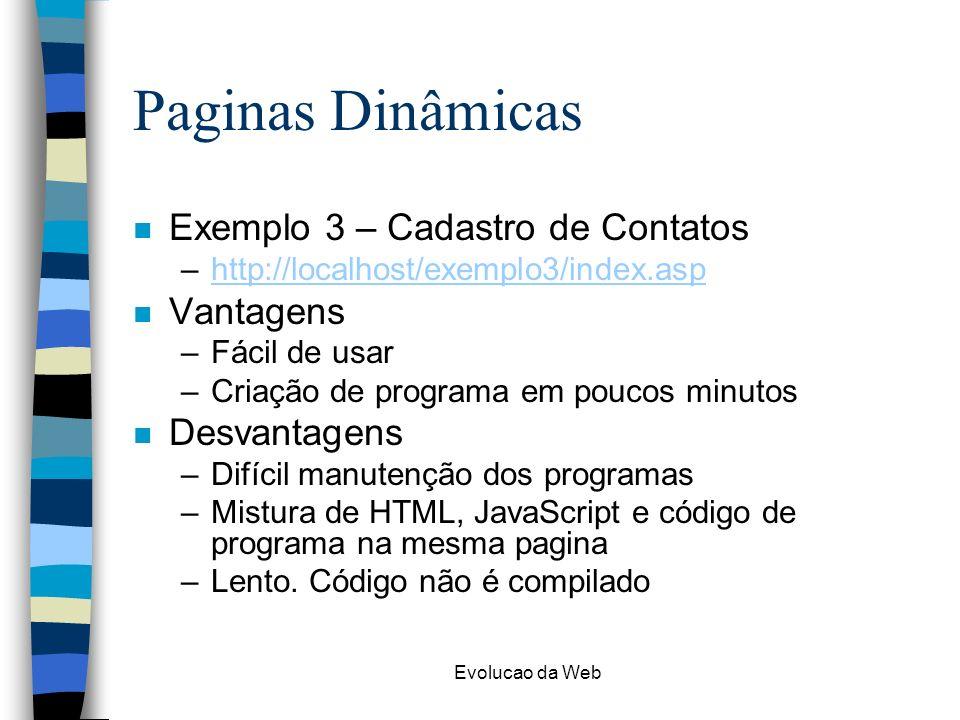 Evolucao da Web Paginas Dinâmicas n Exemplo 3 – Cadastro de Contatos –http://localhost/exemplo3/index.asphttp://localhost/exemplo3/index.asp n Vantagens –Fácil de usar –Criação de programa em poucos minutos n Desvantagens –Difícil manutenção dos programas –Mistura de HTML, JavaScript e código de programa na mesma pagina –Lento.