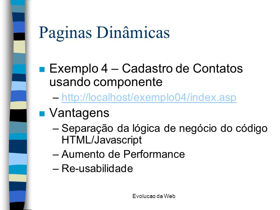 Evolucao da Web Paginas Dinâmicas n Exemplo 4 – Cadastro de Contatos usando componente –http://localhost/exemplo04/index.asphttp://localhost/exemplo04/index.asp n Vantagens –Separação da lógica de negócio do código HTML/Javascript –Aumento de Performance –Re-usabilidade