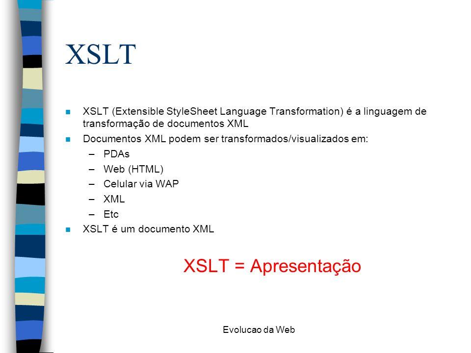 Evolucao da Web XSLT n XSLT (Extensible StyleSheet Language Transformation) é a linguagem de transformação de documentos XML n Documentos XML podem se