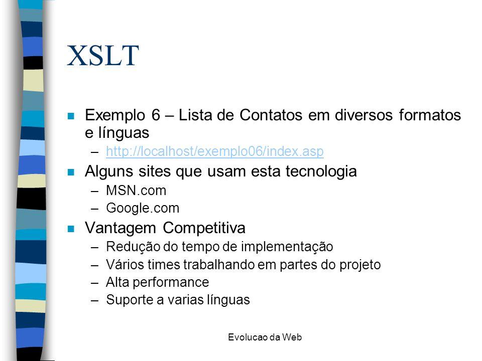 Evolucao da Web XSLT n Exemplo 6 – Lista de Contatos em diversos formatos e línguas –http://localhost/exemplo06/index.asphttp://localhost/exemplo06/index.asp n Alguns sites que usam esta tecnologia –MSN.com –Google.com n Vantagem Competitiva –Redução do tempo de implementação –Vários times trabalhando em partes do projeto –Alta performance –Suporte a varias línguas